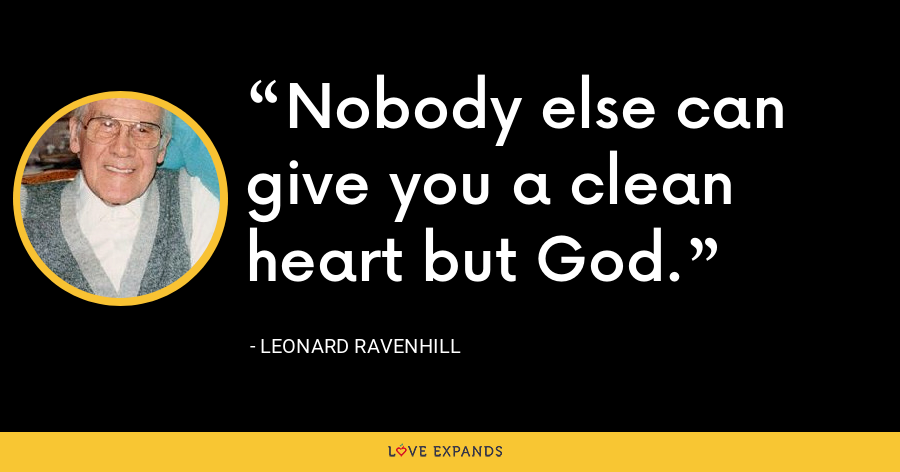 Nobody else can give you a clean heart but God. - Leonard Ravenhill