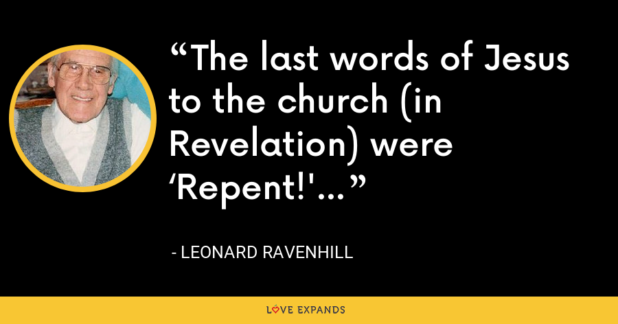 The last words of Jesus to the church (in Revelation) were 'Repent!' - Leonard Ravenhill