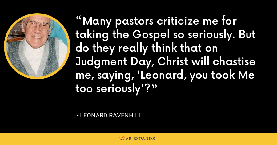 Many pastors criticize me for taking the Gospel so seriously. But do they really think that on Judgment Day, Christ will chastise me, saying, 'Leonard, you took Me too seriously'? - Leonard Ravenhill