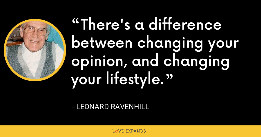 There's a difference between changing your opinion, and changing your lifestyle. - Leonard Ravenhill