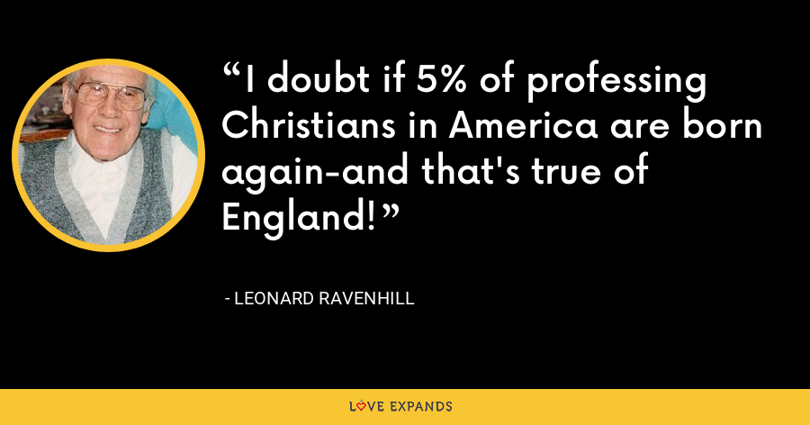 I doubt if 5% of professing Christians in America are born again-and that's true of England! - Leonard Ravenhill
