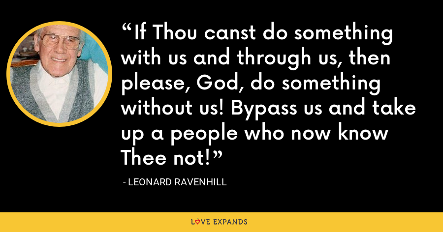 If Thou canst do something with us and through us, then please, God, do something without us! Bypass us and take up a people who now know Thee not! - Leonard Ravenhill