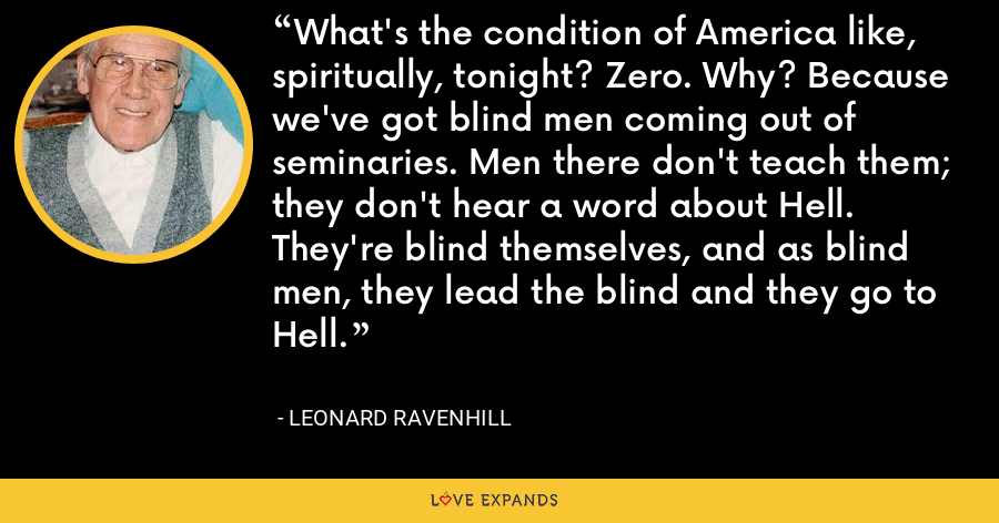 What's the condition of America like, spiritually, tonight? Zero. Why? Because we've got blind men coming out of seminaries. Men there don't teach them; they don't hear a word about Hell. They're blind themselves, and as blind men, they lead the blind and they go to Hell. - Leonard Ravenhill