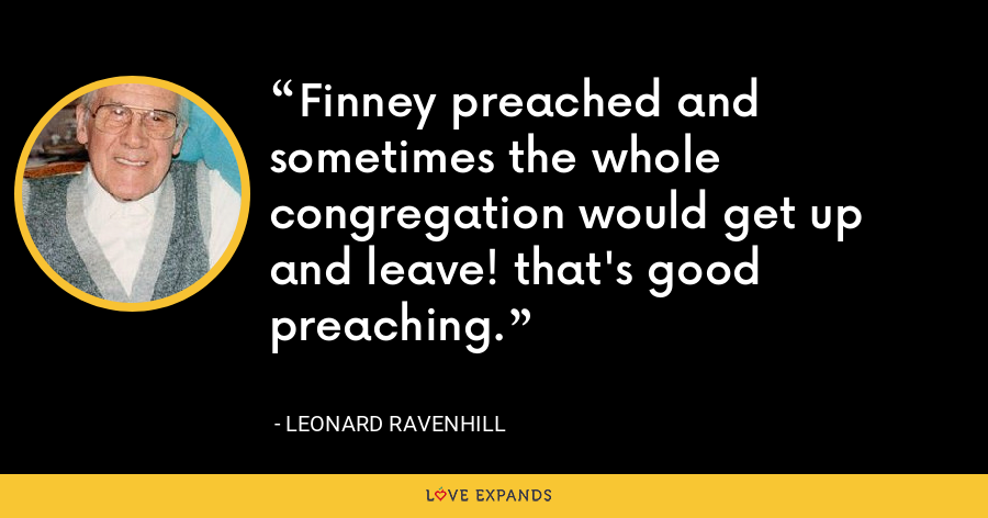 Finney preached and sometimes the whole congregation would get up and leave! that's good preaching. - Leonard Ravenhill