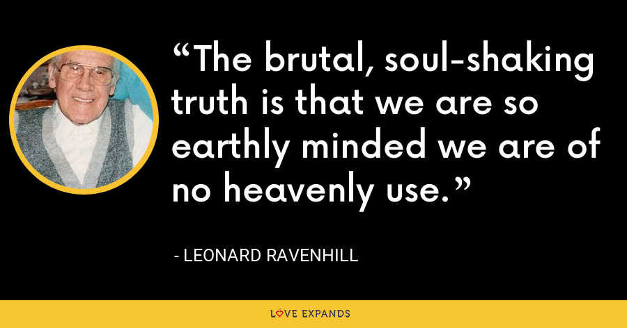 The brutal, soul-shaking truth is that we are so earthly minded we are of no heavenly use. - Leonard Ravenhill