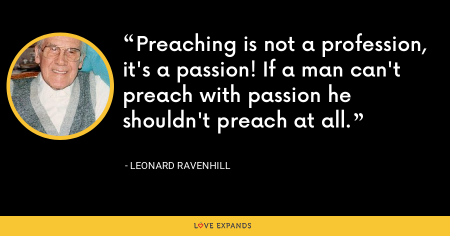 Preaching is not a profession, it's a passion! If a man can't preach with passion he shouldn't preach at all. - Leonard Ravenhill