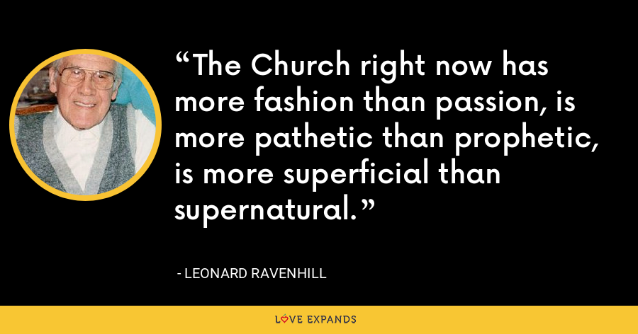 The Church right now has more fashion than passion, is more pathetic than prophetic, is more superficial than supernatural. - Leonard Ravenhill