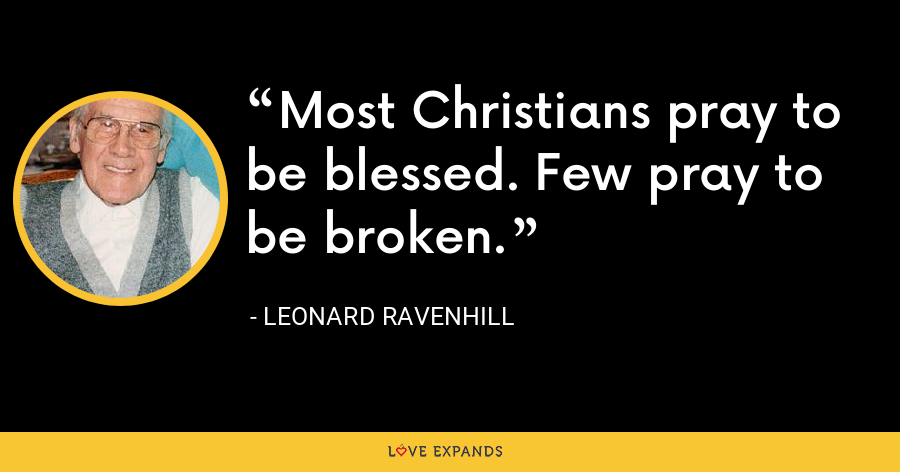 Most Christians pray to be blessed. Few pray to be broken. - Leonard Ravenhill