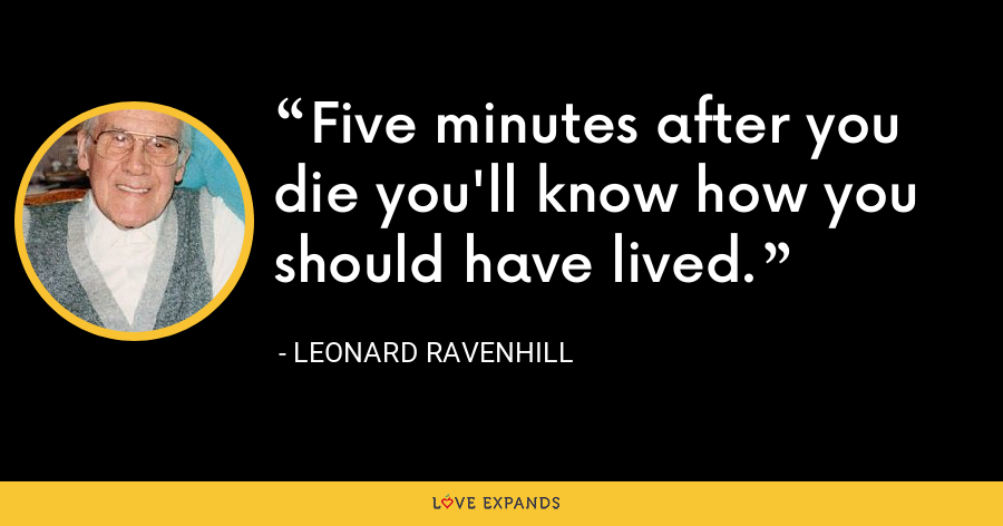 Five minutes after you die you'll know how you should have lived. - Leonard Ravenhill