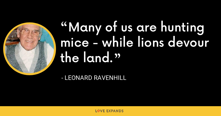 Many of us are hunting mice - while lions devour the land. - Leonard Ravenhill