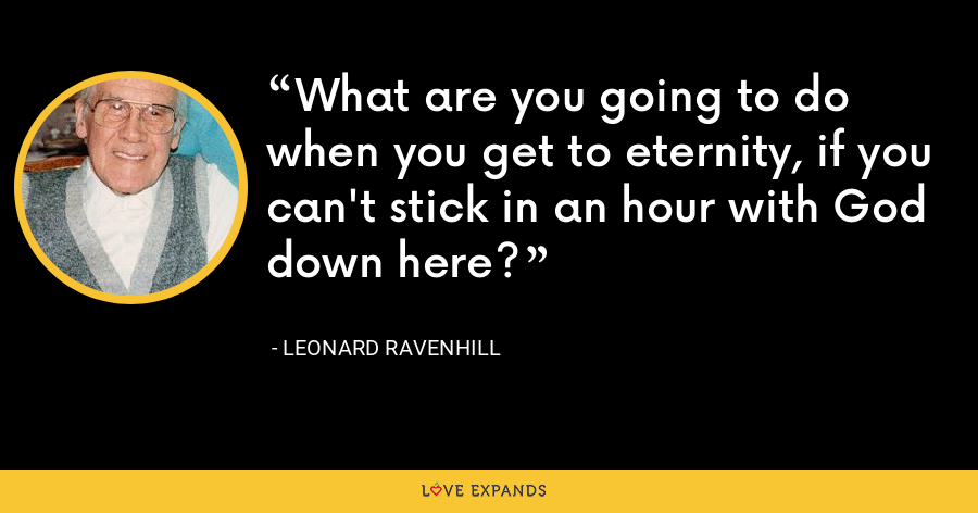 What are you going to do when you get to eternity, if you can't stick in an hour with God down here? - Leonard Ravenhill