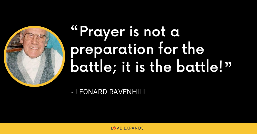 Prayer is not a preparation for the battle; it is the battle! - Leonard Ravenhill