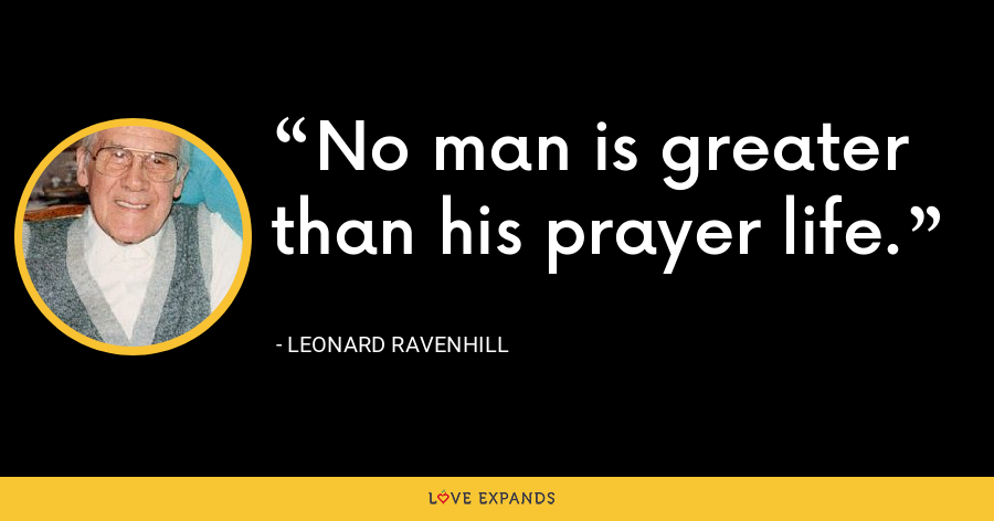 No man is greater than his prayer life. - Leonard Ravenhill