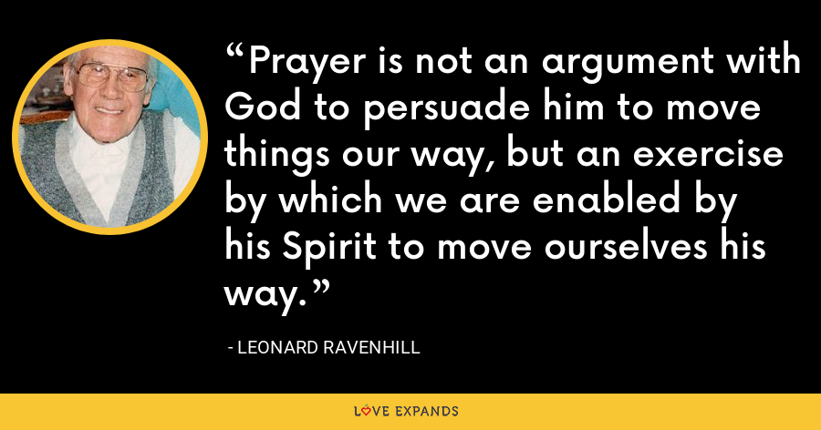 Prayer is not an argument with God to persuade him to move things our way, but an exercise by which we are enabled by his Spirit to move ourselves his way. - Leonard Ravenhill