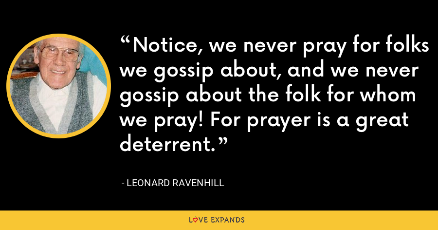 Notice, we never pray for folks we gossip about, and we never gossip about the folk for whom we pray! For prayer is a great deterrent. - Leonard Ravenhill