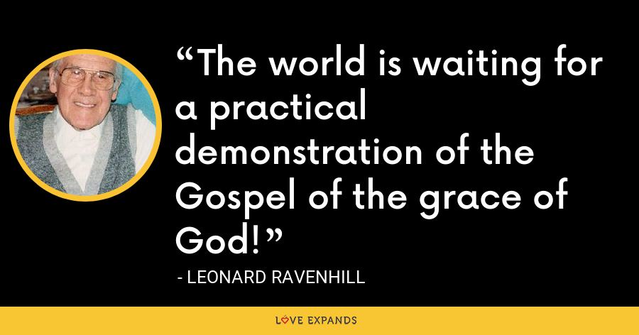 The world is waiting for a practical demonstration of the Gospel of the grace of God! - Leonard Ravenhill