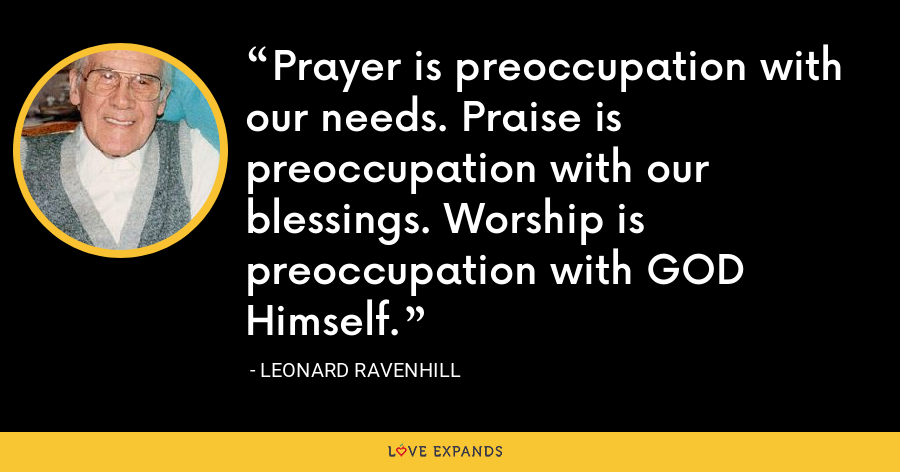 Prayer is preoccupation with our needs. Praise is preoccupation with our blessings. Worship is preoccupation with GOD Himself. - Leonard Ravenhill