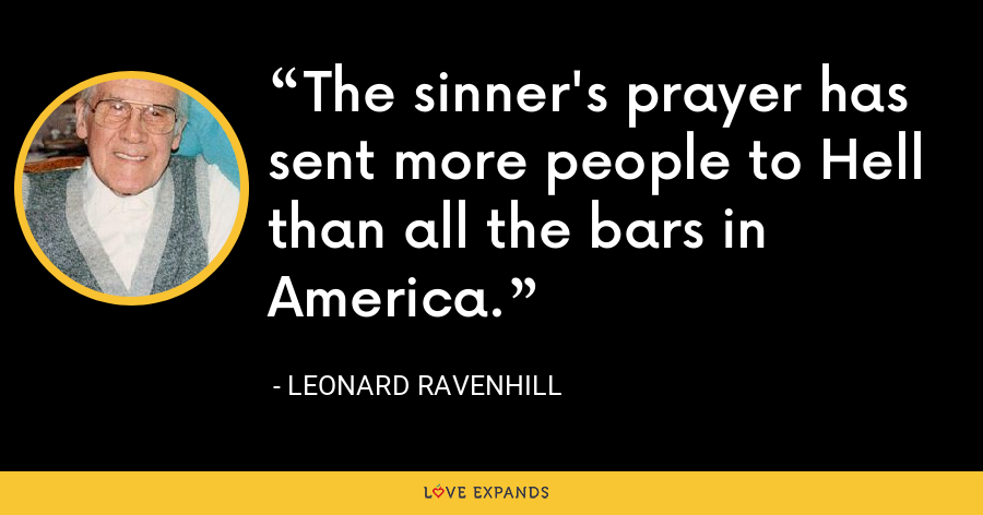 The sinner's prayer has sent more people to Hell than all the bars in America. - Leonard Ravenhill