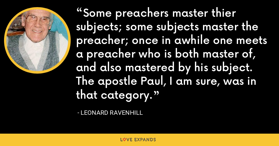 Some preachers master thier subjects; some subjects master the preacher; once in awhile one meets a preacher who is both master of, and also mastered by his subject. The apostle Paul, I am sure, was in that category. - Leonard Ravenhill