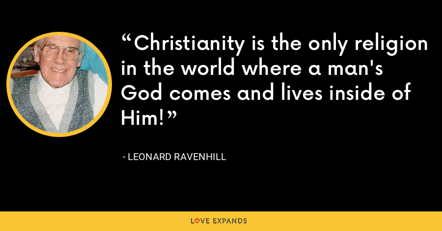 Christianity is the only religion in the world where a man's God comes and lives inside of Him! - Leonard Ravenhill
