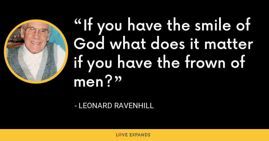 If you have the smile of God what does it matter if you have the frown of men? - Leonard Ravenhill