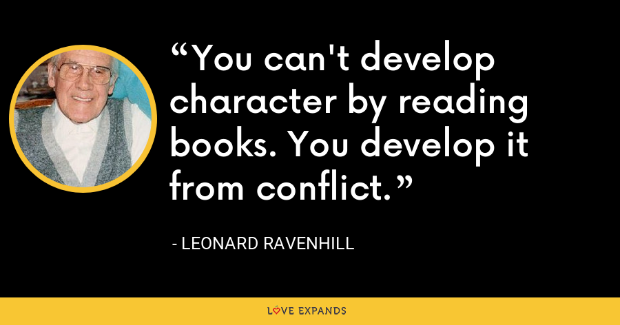You can't develop character by reading books. You develop it from conflict. - Leonard Ravenhill