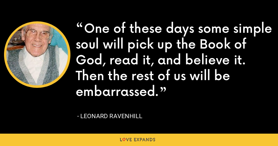 One of these days some simple soul will pick up the Book of God, read it, and believe it. Then the rest of us will be embarrassed. - Leonard Ravenhill