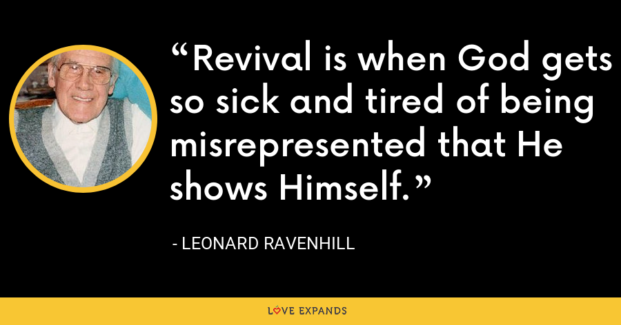 Revival is when God gets so sick and tired of being misrepresented that He shows Himself. - Leonard Ravenhill