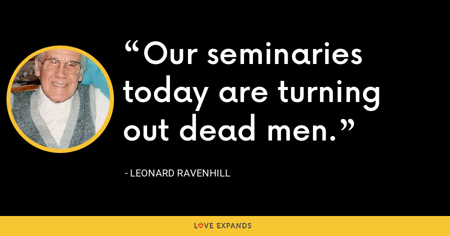Our seminaries today are turning out dead men. - Leonard Ravenhill