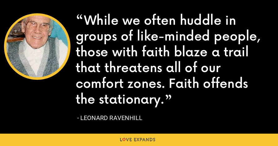 While we often huddle in groups of like-minded people, those with faith blaze a trail that threatens all of our comfort zones. Faith offends the stationary. - Leonard Ravenhill