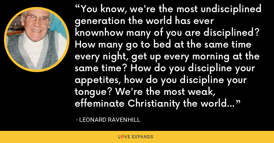 You know, we're the most undisciplined generation the world has ever knownhow many of you are disciplined? How many go to bed at the same time every night, get up every morning at the same time? How do you discipline your appetites, how do you discipline your tongue? We're the most weak, effeminate Christianity the world has ever had-no wonder nobody wants it. It has no strength, it has no character - Leonard Ravenhill
