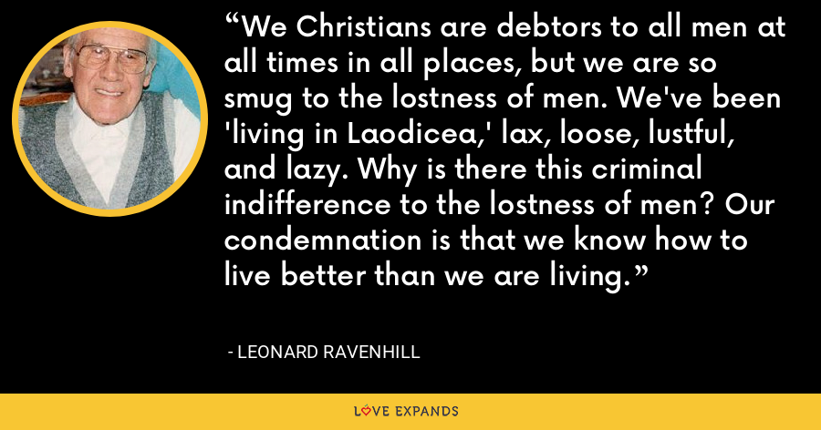We Christians are debtors to all men at all times in all places, but we are so smug to the lostness of men. We've been 'living in Laodicea,' lax, loose, lustful, and lazy. Why is there this criminal indifference to the lostness of men? Our condemnation is that we know how to live better than we are living. - Leonard Ravenhill