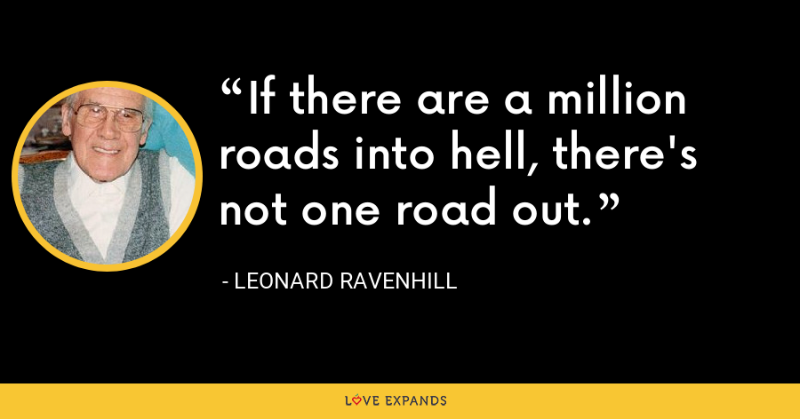If there are a million roads into hell, there's not one road out. - Leonard Ravenhill