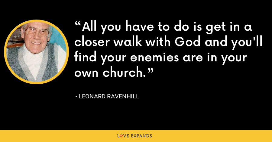 All you have to do is get in a closer walk with God and you'll find your enemies are in your own church. - Leonard Ravenhill