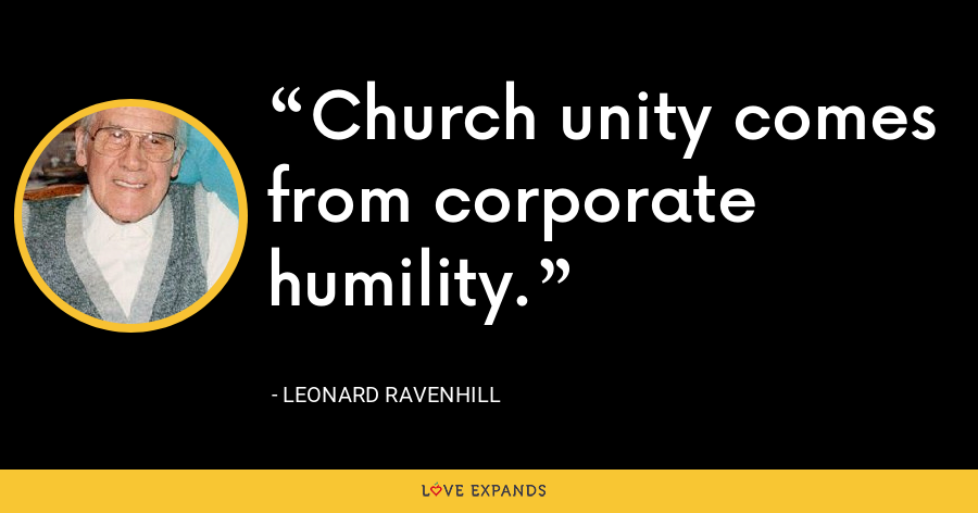 Church unity comes from corporate humility. - Leonard Ravenhill