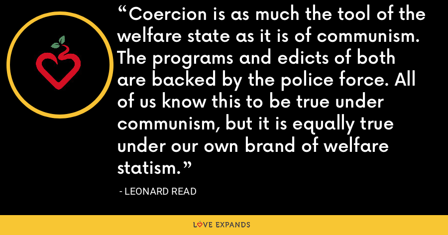 Coercion is as much the tool of the welfare state as it is of communism. The programs and edicts of both are backed by the police force. All of us know this to be true under communism, but it is equally true under our own brand of welfare statism. - Leonard Read