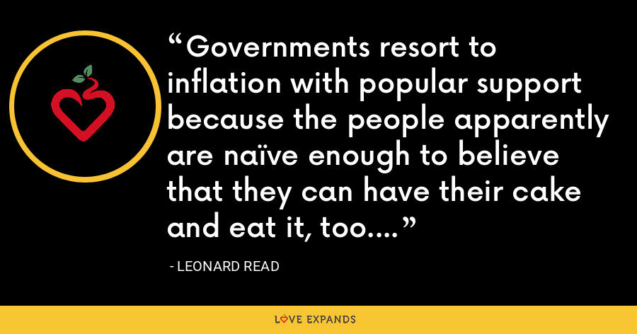 Governments resort to inflation with popular support because the people apparently are naïve enough to believe that they can have their cake and eat it, too. - Leonard Read