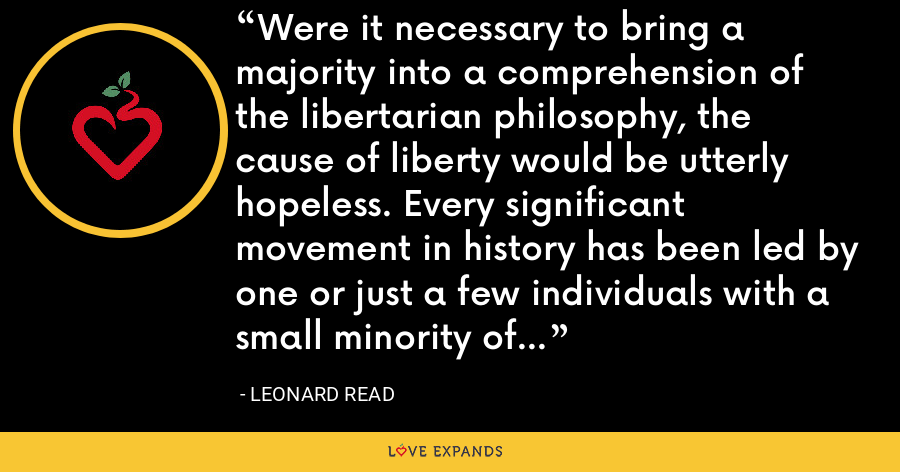 Were it necessary to bring a majority into a comprehension of the libertarian philosophy, the cause of liberty would be utterly hopeless. Every significant movement in history has been led by one or just a few individuals with a small minority of energetic supporters. - Leonard Read