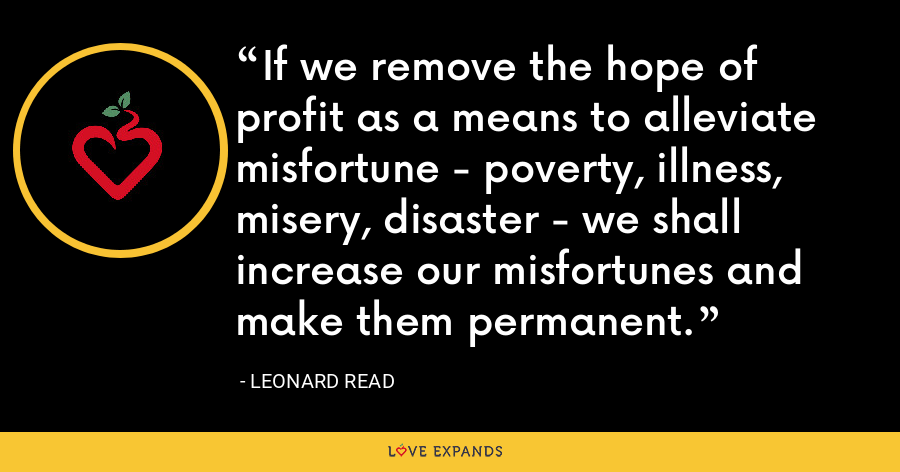If we remove the hope of profit as a means to alleviate misfortune - poverty, illness, misery, disaster - we shall increase our misfortunes and make them permanent. - Leonard Read
