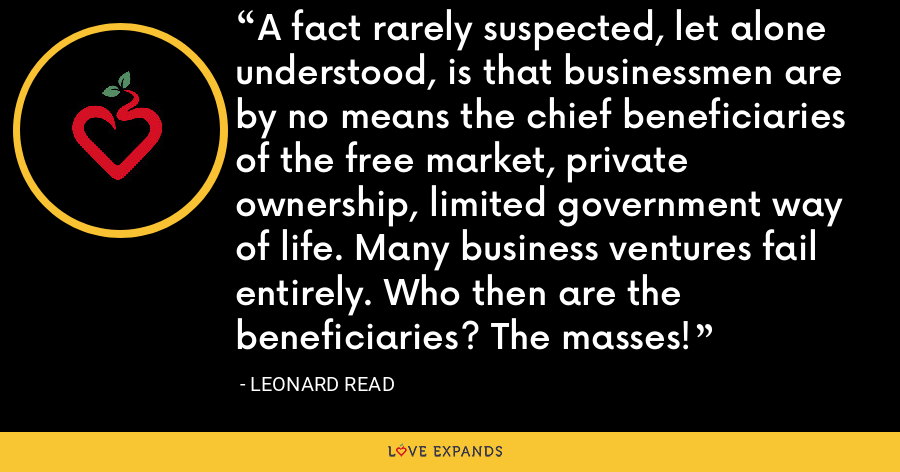 A fact rarely suspected, let alone understood, is that businessmen are by no means the chief beneficiaries of the free market, private ownership, limited government way of life. Many business ventures fail entirely. Who then are the beneficiaries? The masses! - Leonard Read