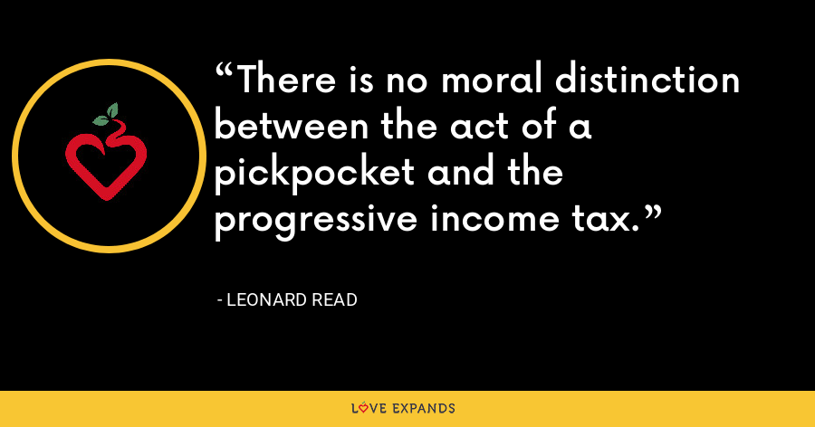 There is no moral distinction between the act of a pickpocket and the progressive income tax. - Leonard Read