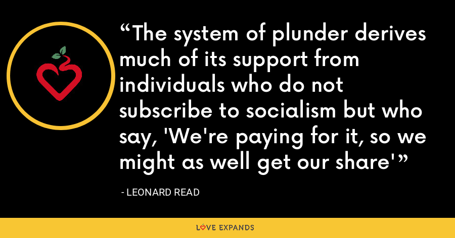 The system of plunder derives much of its support from individuals who do not subscribe to socialism but who say, 'We're paying for it, so we might as well get our share' - Leonard Read