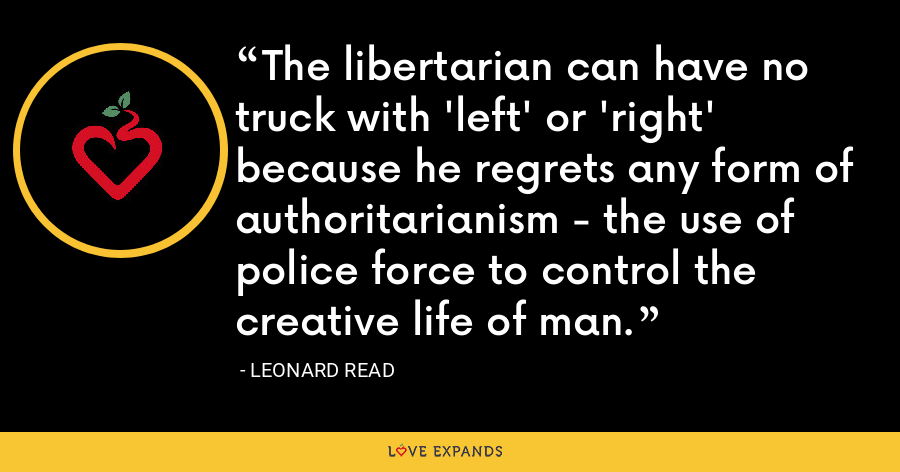 The libertarian can have no truck with 'left' or 'right' because he regrets any form of authoritarianism - the use of police force to control the creative life of man. - Leonard Read