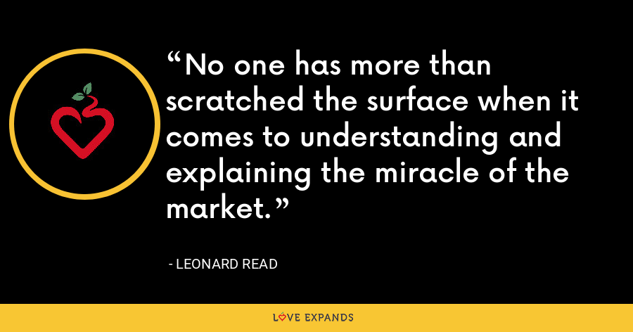 No one has more than scratched the surface when it comes to understanding and explaining the miracle of the market. - Leonard Read