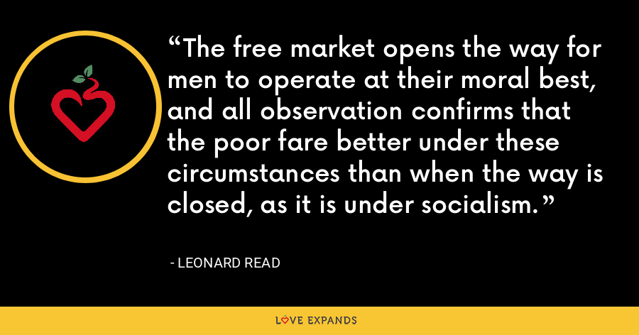 The free market opens the way for men to operate at their moral best, and all observation confirms that the poor fare better under these circumstances than when the way is closed, as it is under socialism. - Leonard Read