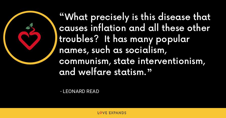 What precisely is this disease that causes inflation and all these other troubles? It has many popular names, such as socialism, communism, state interventionism, and welfare statism. - Leonard Read
