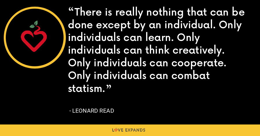 There is really nothing that can be done except by an individual. Only individuals can learn. Only individuals can think creatively. Only individuals can cooperate. Only individuals can combat statism. - Leonard Read