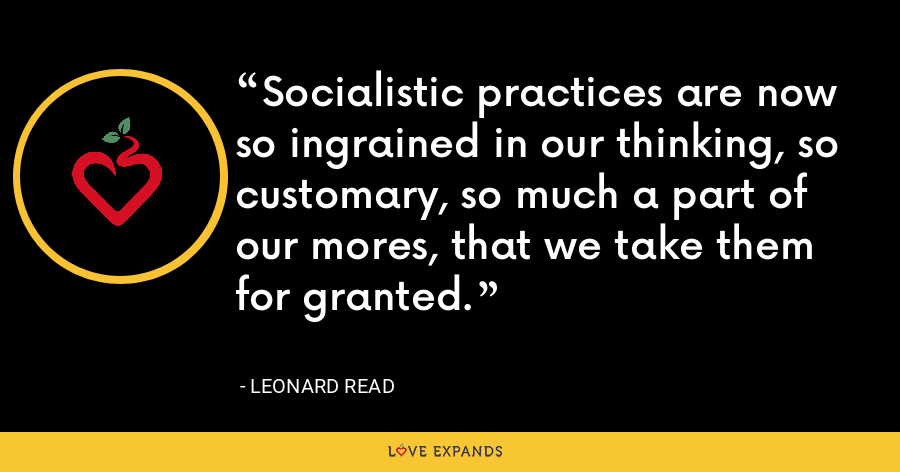 Socialistic practices are now so ingrained in our thinking, so customary, so much a part of our mores, that we take them for granted. - Leonard Read