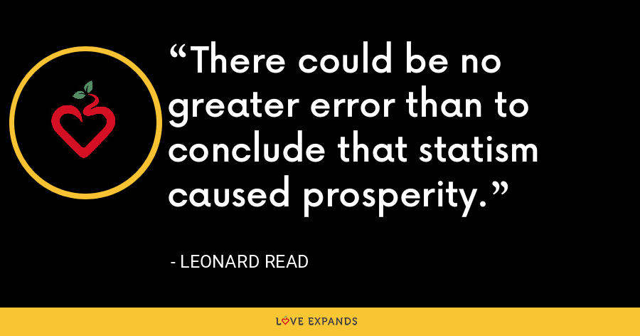 There could be no greater error than to conclude that statism caused prosperity. - Leonard Read