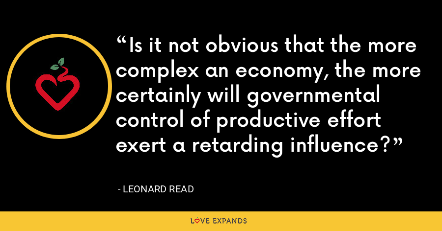 Is it not obvious that the more complex an economy, the more certainly will governmental control of productive effort exert a retarding influence? - Leonard Read